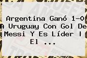 <b>Argentina</b> Ganó 1-0 A <b>Uruguay</b> Con Gol De Messi Y Es Líder | El ...