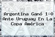 <b>Argentina</b> Ganó 1-0 Ante Uruguay En La Copa América