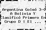 <b>Argentina</b> Goleó 3-0 A <b>Bolivia</b> Y Clas</i>ificó Primero En Grupo D   El <b>...</b>