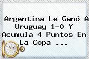 <b>Argentina</b> Le Ganó A <b>Uruguay</b> 1-0 Y Acumula 4 Puntos En La <b>Copa</b> <b>...</b>