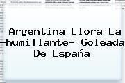 <b>Argentina</b> Llora La ?humillante? Goleada De España