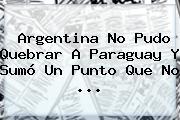 <b>Argentina</b> No Pudo Quebrar A Paraguay Y Sumó Un Punto Que No <b>...</b>
