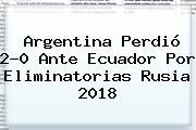 Argentina Perdió 2-0 Ante Ecuador Por <b>Eliminatorias Rusia 2018</b>