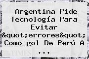 Argentina Pide Tecnología Para Evitar &quot;errores&quot; Como <b>gol De Perú A</b> <b>...</b>