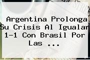 <b>Argentina</b> Prolonga Su Crisis Al Igualar 1-1 Con <b>Brasil</b> Por Las <b>...</b>