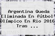 Argentina Queda Eliminada En <b>fútbol Olímpico</b> En Rio <b>2016</b> Tras ...
