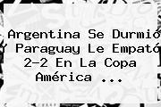 Argentina Se Durmió Y Paraguay Le Empató 2-2 En La <b>Copa América</b> <b>...</b>