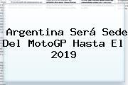 Argentina Será Sede Del <b>MotoGP</b> Hasta El 2019