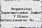 Argentina: Supermercados <b>Jumbo</b> Y Disco Seleccionaron Su ...
