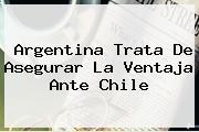 <b>Argentina</b> Trata De Asegurar La Ventaja Ante Chile