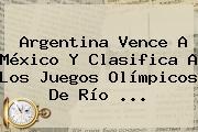 <b>Argentina</b> Vence A <b>México</b> Y Clasifica A Los Juegos Olímpicos De Río <b>...</b>