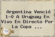<b>Argentina</b> Venció 1-0 A <b>Uruguay</b> En Vivo En Directo Por La Copa <b>...</b>