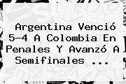 <b>Argentina</b> Venció 5-4 A <b>Colombia</b> En Penales Y Avanzó A Semifinales <b>...</b>
