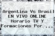 Argentina Vs Brasil EN VIVO ONLINE Horario TV Y Formaciones Por <b>...</b>