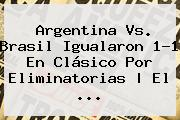 <b>Argentina Vs</b>. <b>Brasil</b> Igualaron 1-1 En Clásico Por Eliminatorias | El <b>...</b>