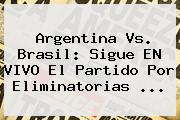 <b>Argentina Vs</b>. <b>Brasil</b>: Sigue EN VIVO El Partido Por Eliminatorias <b>...</b>