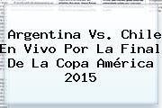 Argentina Vs. Chile En Vivo Por La Final De La <b>Copa América 2015</b>