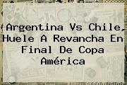 <b>Argentina Vs Chile</b>, Huele A Revancha En Final De Copa América