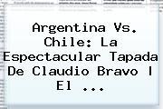 Argentina Vs. Chile: La Espectacular Tapada De <b>Claudio Bravo</b> | El ...