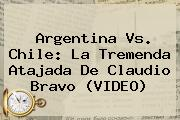 Argentina Vs. Chile: La Tremenda Atajada De <b>Claudio Bravo</b> (VIDEO)