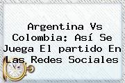 Argentina Vs <b>Colombia</b>: Así Se <b>juega</b> El Partido En Las Redes Sociales