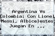 <b>Argentina Vs Colombia</b>: Con Lionel Messi, Albicelestes Juegan En <b>...</b>
