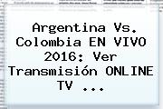 <b>Argentina Vs</b>. <b>Colombia</b> EN VIVO <b>2016</b>: Ver Transmisión ONLINE TV ...