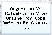 <b>Argentina Vs</b>. <b>Colombia</b> En Vivo Online Por Copa América En Cuartos <b>...</b>