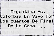 Argentina Vs. Colombia En Vivo Por Los <b>cuartos De Final</b> De La <b>Copa</b> <b>...</b>