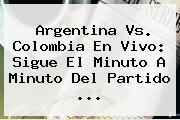 <b>Argentina Vs</b>. <b>Colombia</b> En Vivo: Sigue El Minuto A Minuto Del Partido <b>...</b>