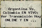 <b>Argentina Vs</b>. <b>Colombia</b> EN VIVO: Ver Transmisión Hoy ONLINE Y EN ...
