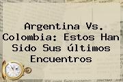 <b>Argentina Vs</b>. <b>Colombia</b>: Estos Han Sido Sus últimos Encuentros