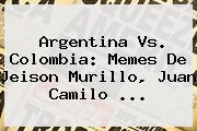 <b>Argentina</b> Vs. <b>Colombia</b>: <b>Memes</b> De Jeison Murillo, Juan Camilo <b>...</b>
