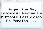 <b>Argentina Vs</b>. <b>Colombia</b>: Revive La Vibrante Definición De Penales <b>...</b>