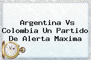 <b>Argentina Vs Colombia</b> Un Partido De Alerta Maxima