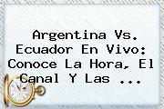 <b>Argentina Vs. Ecuador</b> En Vivo: Conoce La Hora, El Canal Y Las <b>...</b>