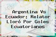 <b>Argentina Vs Ecuador</b>: Relator Lloró Por Goles Ecuatorianos