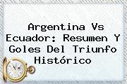 <b>Argentina Vs Ecuador</b>: Resumen Y Goles Del Triunfo Histórico