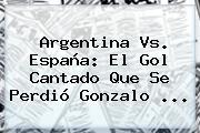 <b>Argentina Vs</b>. <b>España</b>: El Gol Cantado Que Se Perdió Gonzalo ...