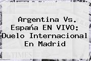 <b>Argentina</b> Vs. España EN VIVO: Duelo Internacional En Madrid