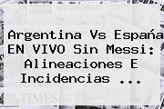 <b>Argentina Vs España</b> EN VIVO Sin Messi: Alineaciones E Incidencias ...