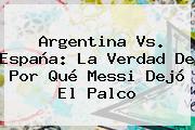 <b>Argentina Vs</b>. <b>España</b>: La Verdad De Por Qué Messi Dejó El Palco