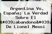 <b>Argentina Vs</b>. <b>España</b>: La Verdad Sobre El &#039;abandono&#039; De Lionel Messi