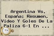 <b>Argentina Vs</b>. <b>España</b>: Resumen, Video Y Goles De La Paliza 6-1 En ...