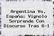 <b>Argentina Vs</b>. <b>España</b>: Vignolo Sorprende Con Discurso Tras 6-1