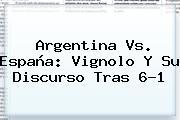 <b>Argentina Vs</b>. <b>España</b>: Vignolo Y Su Discurso Tras 6-1
