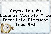 <b>Argentina Vs</b>. <b>España</b>: Vignolo Y Su Increíble Discurso Tras 6-1