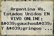 <b>Argentina Vs</b>. <b>Estados Unidos</b> EN VIVO ONLINE: &#039;gauchos&#039; Y &#039;gringos <b>...</b>