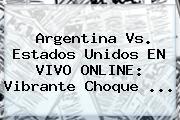 <b>Argentina Vs</b>. <b>Estados Unidos</b> EN VIVO ONLINE: Vibrante Choque <b>...</b>