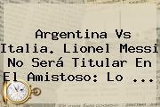 <b>Argentina Vs Italia</b>. Lionel Messi No Será Titular En El Amistoso: Lo ...